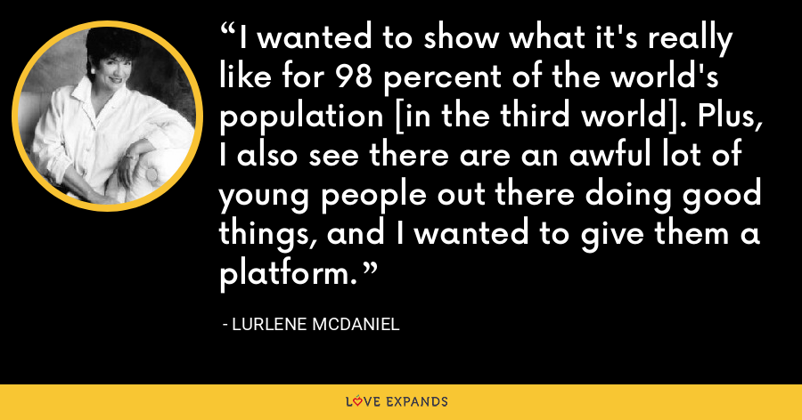 I wanted to show what it's really like for 98 percent of the world's population [in the third world]. Plus, I also see there are an awful lot of young people out there doing good things, and I wanted to give them a platform. - Lurlene McDaniel