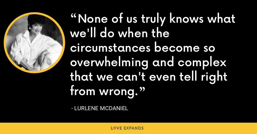 None of us truly knows what we'll do when the circumstances become so overwhelming and complex that we can't even tell right from wrong. - Lurlene McDaniel