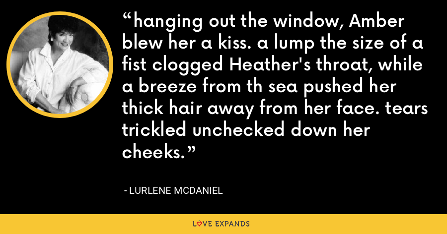 hanging out the window, Amber blew her a kiss. a lump the size of a fist clogged Heather's throat, while a breeze from th sea pushed her thick hair away from her face. tears trickled unchecked down her cheeks. - Lurlene McDaniel
