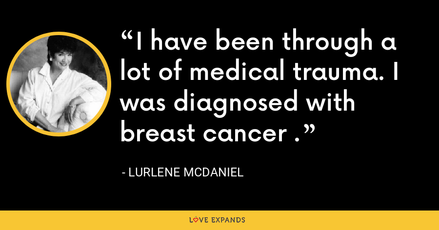 I have been through a lot of medical trauma. I was diagnosed with breast cancer . - Lurlene McDaniel