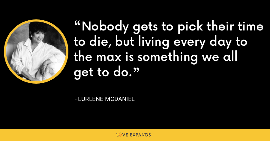 Nobody gets to pick their time to die, but living every day to the max is something we all get to do. - Lurlene McDaniel