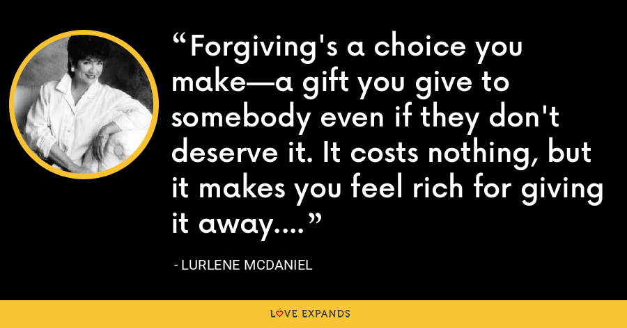 Forgiving's a choice you make—a gift you give to somebody even if they don't deserve it. It costs nothing, but it makes you feel rich for giving it away. - Lurlene McDaniel