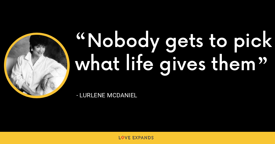 Nobody gets to pick what life gives them - Lurlene McDaniel