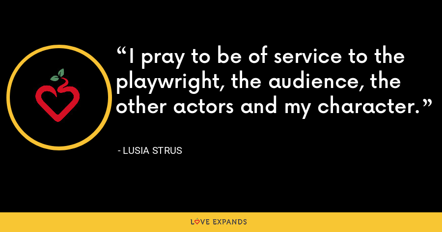 I pray to be of service to the playwright, the audience, the other actors and my character. - Lusia Strus