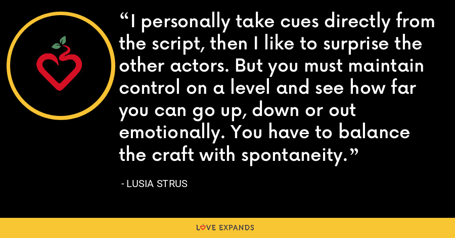 I personally take cues directly from the script, then I like to surprise the other actors. But you must maintain control on a level and see how far you can go up, down or out emotionally. You have to balance the craft with spontaneity. - Lusia Strus