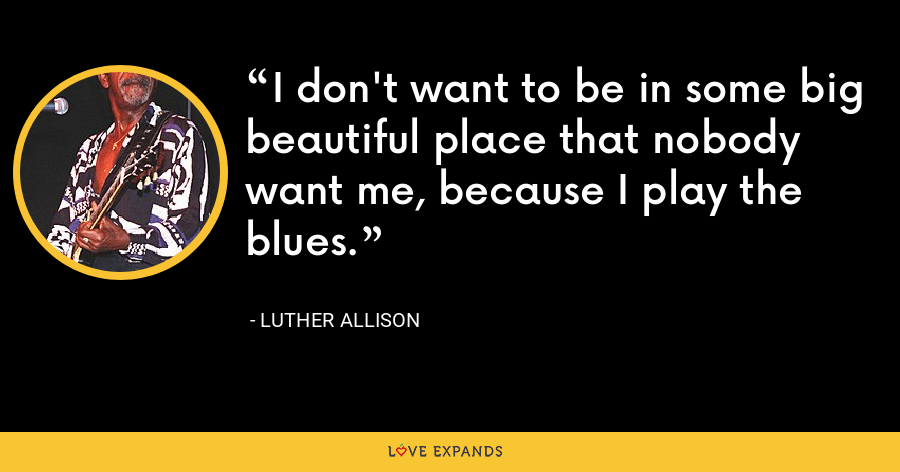I don't want to be in some big beautiful place that nobody want me, because I play the blues. - Luther Allison