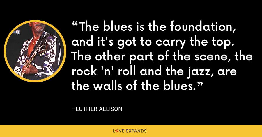 The blues is the foundation, and it's got to carry the top. The other part of the scene, the rock 'n' roll and the jazz, are the walls of the blues. - Luther Allison