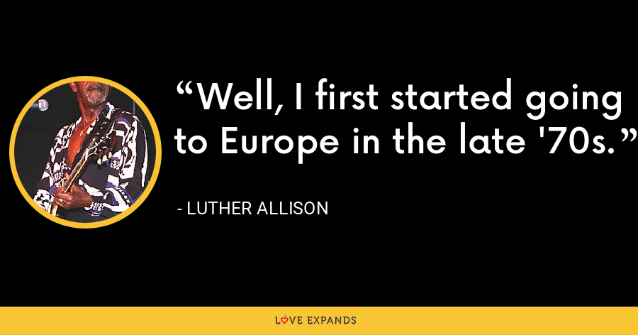 Well, I first started going to Europe in the late '70s. - Luther Allison