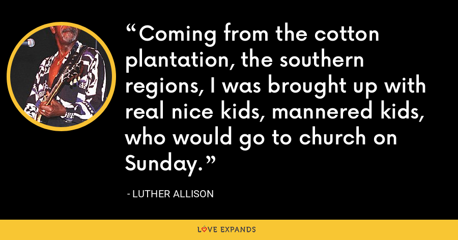 Coming from the cotton plantation, the southern regions, I was brought up with real nice kids, mannered kids, who would go to church on Sunday. - Luther Allison