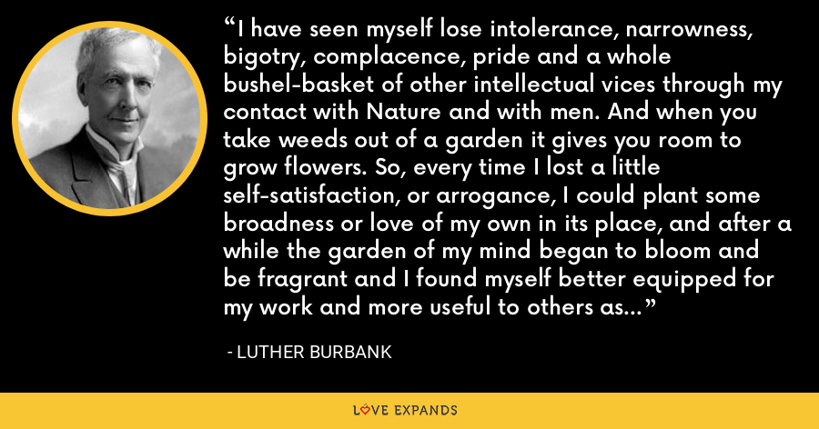 I have seen myself lose intolerance, narrowness, bigotry, complacence, pride and a whole bushel-basket of other intellectual vices through my contact with Nature and with men. And when you take weeds out of a garden it gives you room to grow flowers. So, every time I lost a little self-satisfaction, or arrogance, I could plant some broadness or love of my own in its place, and after a while the garden of my mind began to bloom and be fragrant and I found myself better equipped for my work and more useful to others as a consequence. - Luther Burbank