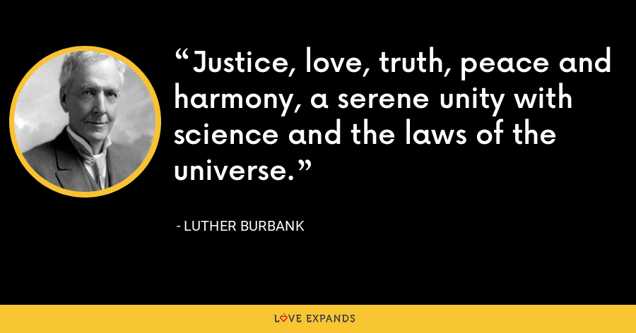 Justice, love, truth, peace and harmony, a serene unity with science and the laws of the universe. - Luther Burbank
