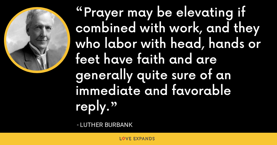 Prayer may be elevating if combined with work, and they who labor with head, hands or feet have faith and are generally quite sure of an immediate and favorable reply. - Luther Burbank