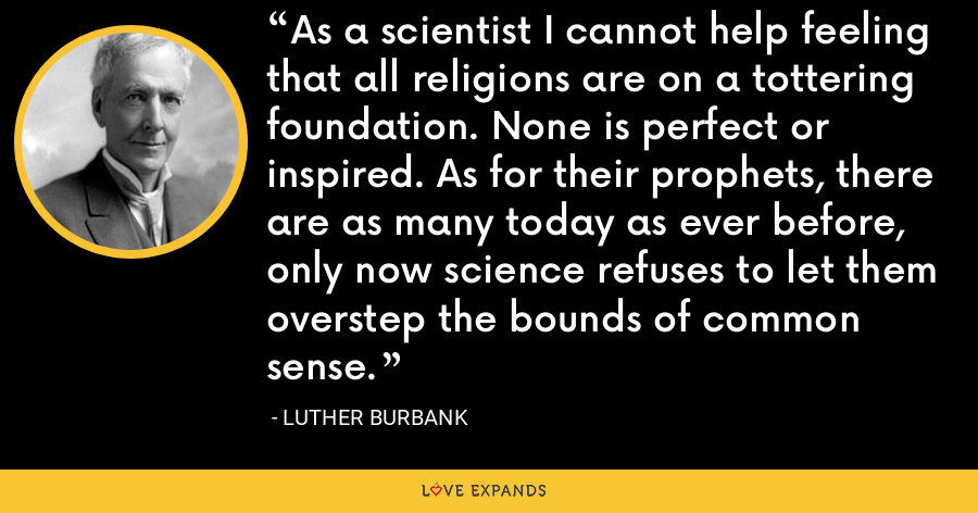 As a scientist I cannot help feeling that all religions are on a tottering foundation. None is perfect or inspired. As for their prophets, there are as many today as ever before, only now science refuses to let them overstep the bounds of common sense. - Luther Burbank