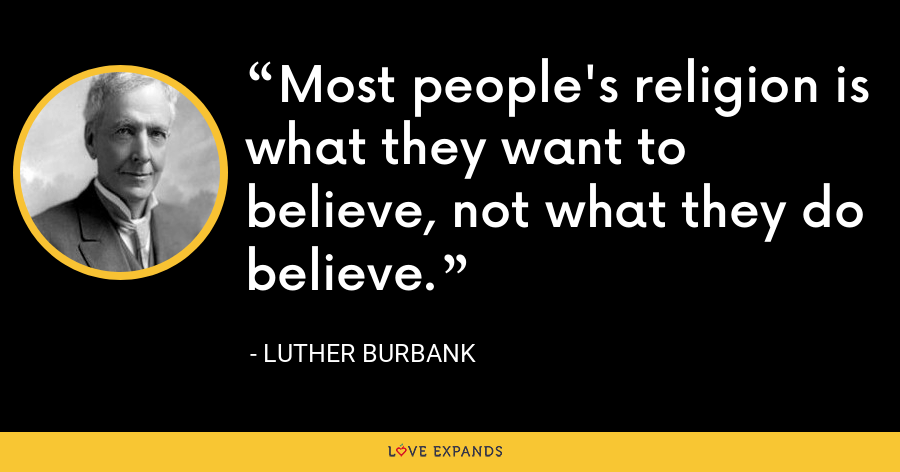 Most people's religion is what they want to believe, not what they do believe. - Luther Burbank