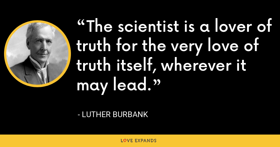 The scientist is a lover of truth for the very love of truth itself, wherever it may lead. - Luther Burbank