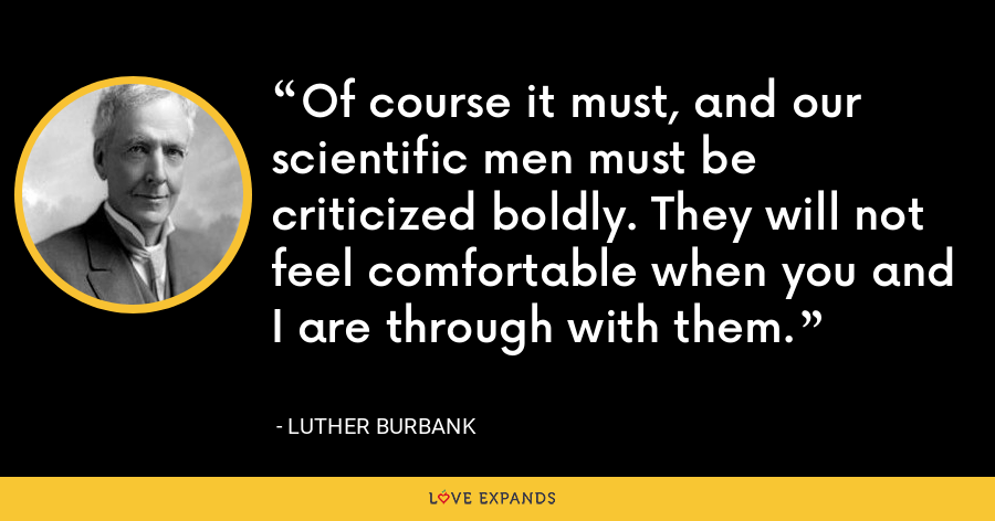 Of course it must, and our scientific men must be criticized boldly. They will not feel comfortable when you and I are through with them. - Luther Burbank