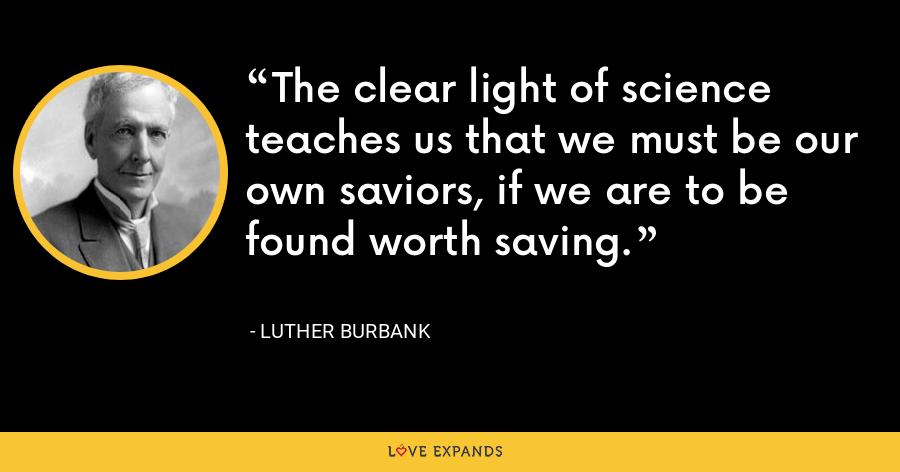 The clear light of science teaches us that we must be our own saviors, if we are to be found worth saving. - Luther Burbank