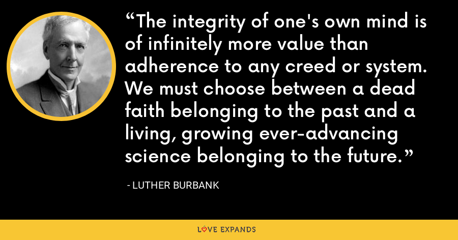 The integrity of one's own mind is of infinitely more value than adherence to any creed or system. We must choose between a dead faith belonging to the past and a living, growing ever-advancing science belonging to the future. - Luther Burbank