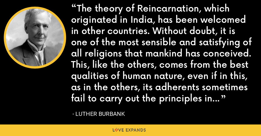 The theory of Reincarnation, which originated in India, has been welcomed in other countries. Without doubt, it is one of the most sensible and satisfying of all religions that mankind has conceived. This, like the others, comes from the best qualities of human nature, even if in this, as in the others, its adherents sometimes fail to carry out the principles in their lives. - Luther Burbank