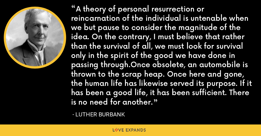 A theory of personal resurrection or reincarnation of the individual is untenable when we but pause to consider the magnitude of the idea. On the contrary, I must believe that rather than the survival of all, we must look for survival only in the spirit of the good we have done in passing through.Once obsolete, an automobile is thrown to the scrap heap. Once here and gone, the human life has likewise served its purpose. If it has been a good life, it has been sufficient. There is no need for another. - Luther Burbank