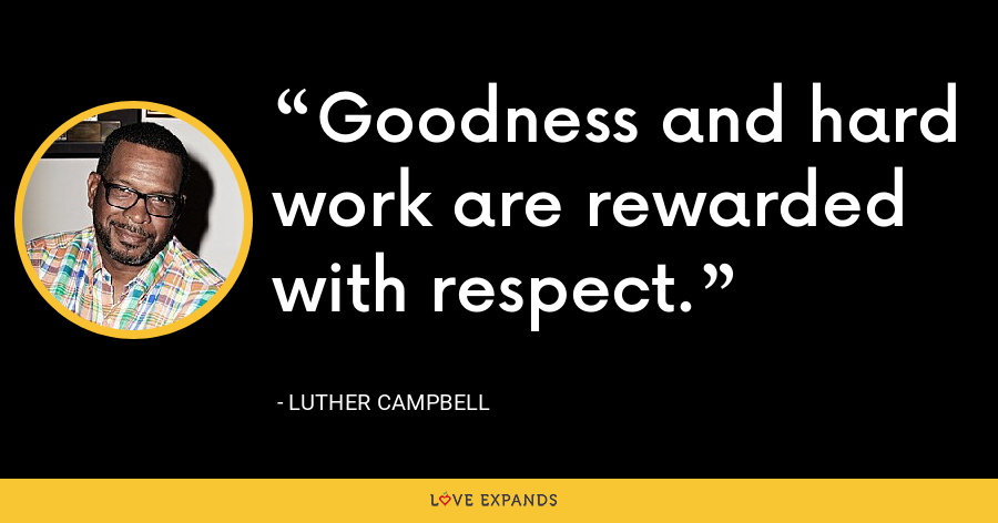 Goodness and hard work are rewarded with respect. - Luther Campbell