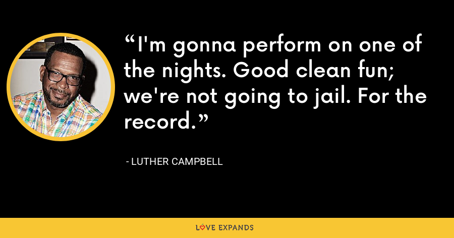 I'm gonna perform on one of the nights. Good clean fun; we're not going to jail. For the record. - Luther Campbell
