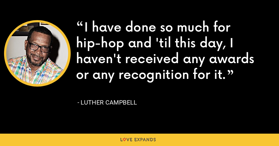 I have done so much for hip-hop and 'til this day, I haven't received any awards or any recognition for it. - Luther Campbell