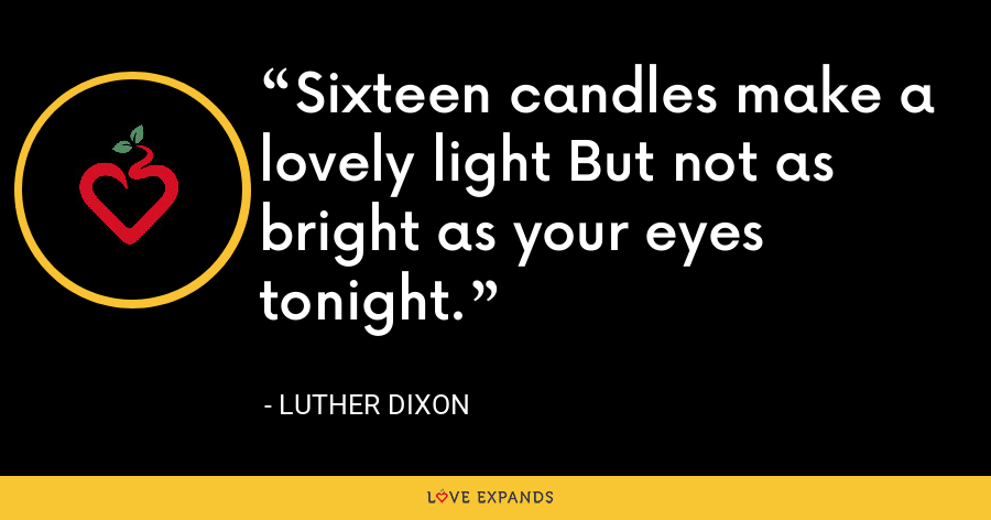 Sixteen candles make a lovely light But not as bright as your eyes tonight. - Luther Dixon