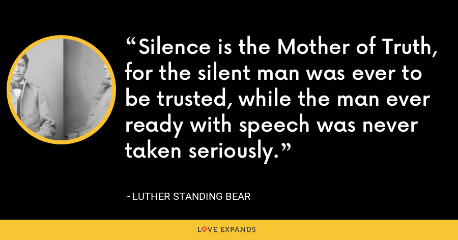 Silence is the Mother of Truth, for the silent man was ever to be trusted, while the man ever ready with speech was never taken seriously. - Luther Standing Bear