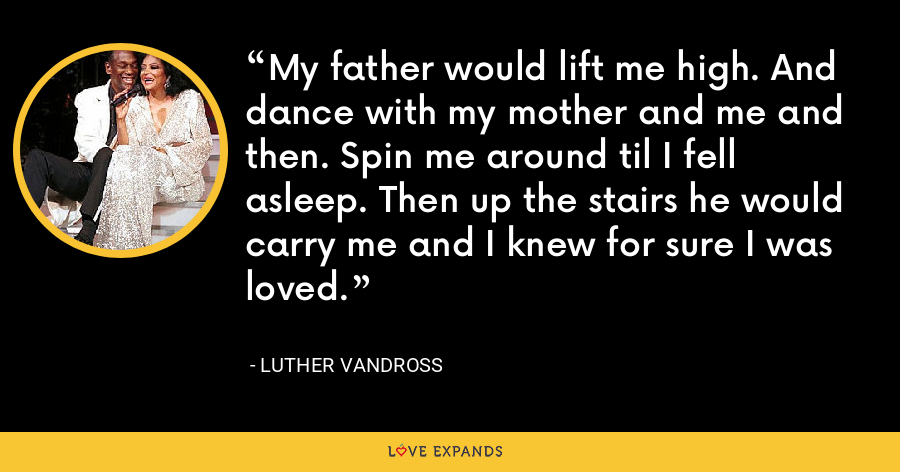 My father would lift me high. And dance with my mother and me and then. Spin me around til I fell asleep. Then up the stairs he would carry me and I knew for sure I was loved. - Luther Vandross