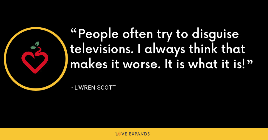 People often try to disguise televisions. I always think that makes it worse. It is what it is! - L'Wren Scott