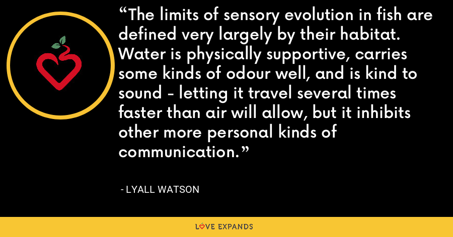 The limits of sensory evolution in fish are defined very largely by their habitat. Water is physically supportive, carries some kinds of odour well, and is kind to sound - letting it travel several times faster than air will allow, but it inhibits other more personal kinds of communication. - Lyall Watson