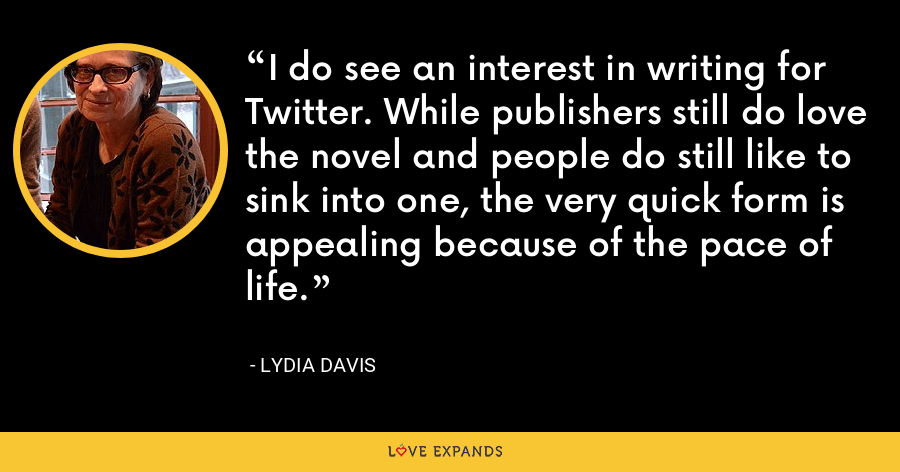 I do see an interest in writing for Twitter. While publishers still do love the novel and people do still like to sink into one, the very quick form is appealing because of the pace of life. - Lydia Davis