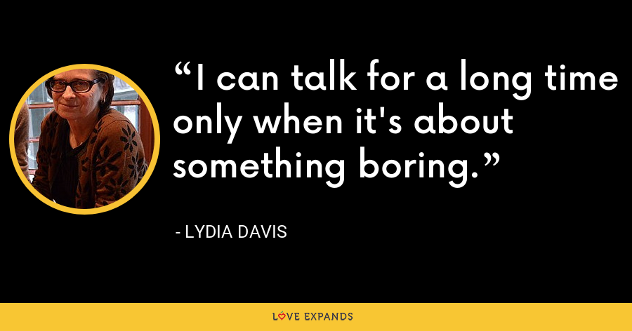 I can talk for a long time only when it's about something boring. - Lydia Davis