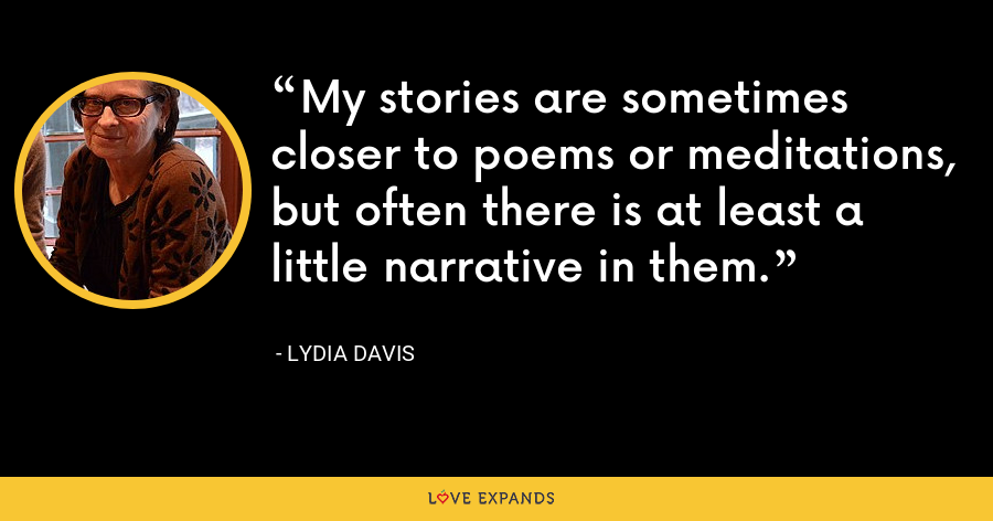 My stories are sometimes closer to poems or meditations, but often there is at least a little narrative in them. - Lydia Davis