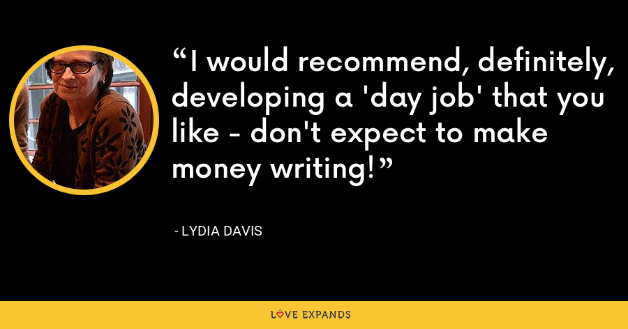 I would recommend, definitely, developing a 'day job' that you like - don't expect to make money writing! - Lydia Davis