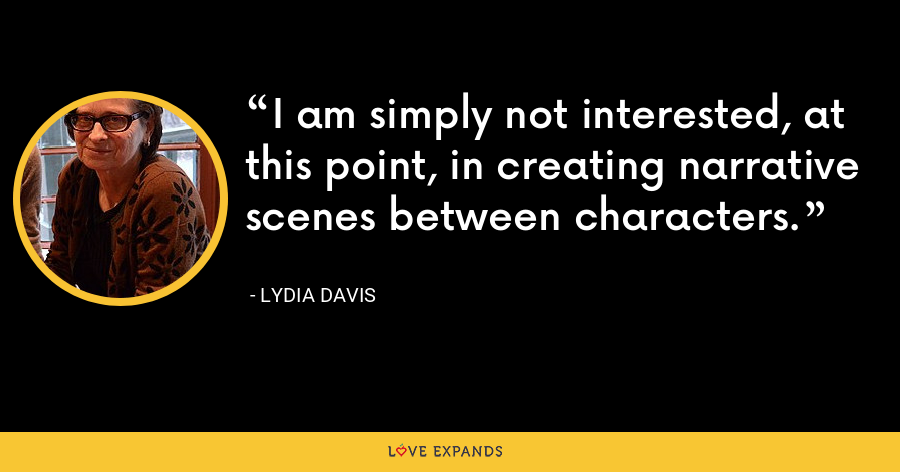 I am simply not interested, at this point, in creating narrative scenes between characters. - Lydia Davis