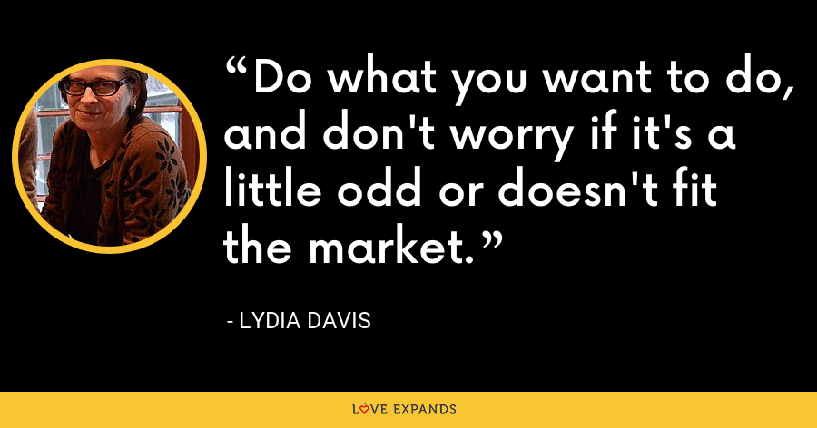 Do what you want to do, and don't worry if it's a little odd or doesn't fit the market. - Lydia Davis