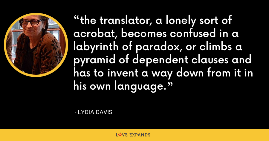 the translator, a lonely sort of acrobat, becomes confused in a labyrinth of paradox, or climbs a pyramid of dependent clauses and has to invent a way down from it in his own language. - Lydia Davis