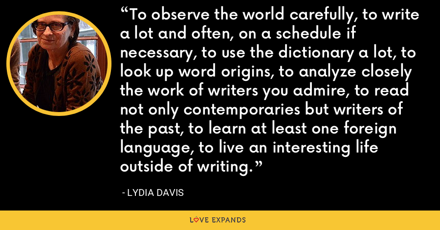To observe the world carefully, to write a lot and often, on a schedule if necessary, to use the dictionary a lot, to look up word origins, to analyze closely the work of writers you admire, to read not only contemporaries but writers of the past, to learn at least one foreign language, to live an interesting life outside of writing. - Lydia Davis