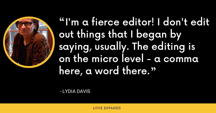 I'm a fierce editor! I don't edit out things that I began by saying, usually. The editing is on the micro level - a comma here, a word there. - Lydia Davis