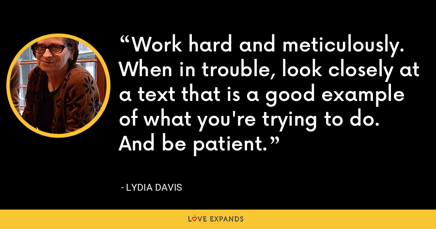 Work hard and meticulously. When in trouble, look closely at a text that is a good example of what you're trying to do. And be patient. - Lydia Davis