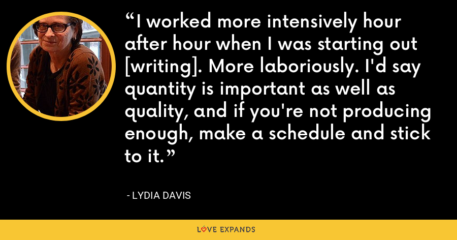 I worked more intensively hour after hour when I was starting out [writing]. More laboriously. I'd say quantity is important as well as quality, and if you're not producing enough, make a schedule and stick to it. - Lydia Davis