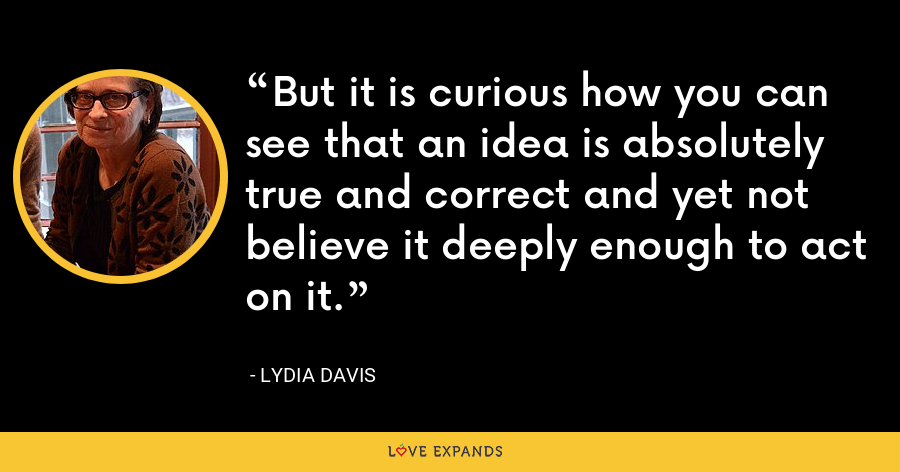 But it is curious how you can see that an idea is absolutely true and correct and yet not believe it deeply enough to act on it. - Lydia Davis