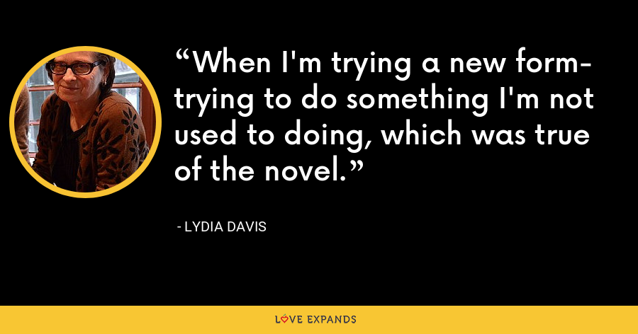 When I'm trying a new form- trying to do something I'm not used to doing, which was true of the novel. - Lydia Davis