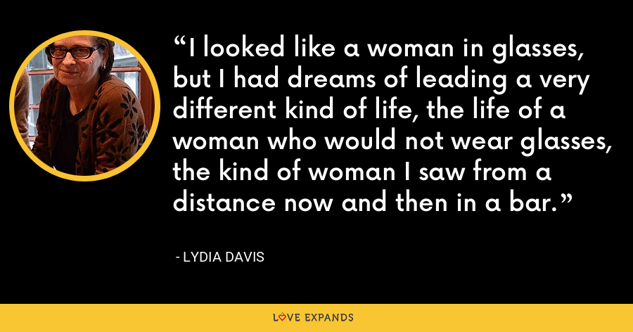 I looked like a woman in glasses, but I had dreams of leading a very different kind of life, the life of a woman who would not wear glasses, the kind of woman I saw from a distance now and then in a bar. - Lydia Davis