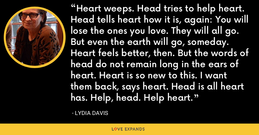 Heart weeps. Head tries to help heart. Head tells heart how it is, again: You will lose the ones you love. They will all go. But even the earth will go, someday. Heart feels better, then. But the words of head do not remain long in the ears of heart. Heart is so new to this. I want them back, says heart. Head is all heart has. Help, head. Help heart. - Lydia Davis