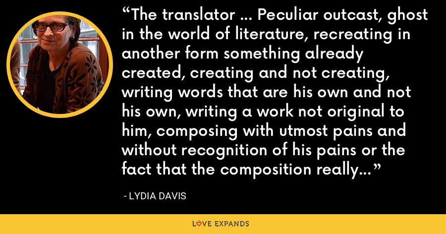 The translator ... Peculiar outcast, ghost in the world of literature, recreating in another form something already created, creating and not creating, writing words that are his own and not his own, writing a work not original to him, composing with utmost pains and without recognition of his pains or the fact that the composition really is his own. - Lydia Davis