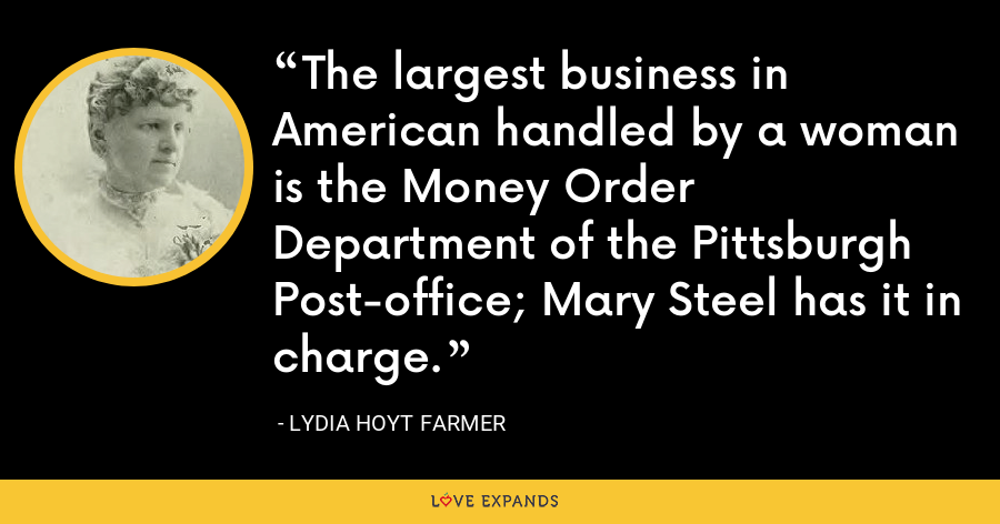 The largest business in American handled by a woman is the Money Order Department of the Pittsburgh Post-office; Mary Steel has it in charge. - Lydia Hoyt Farmer