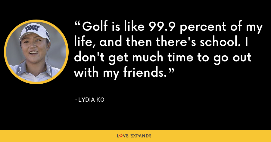 Golf is like 99.9 percent of my life, and then there's school. I don't get much time to go out with my friends. - Lydia Ko